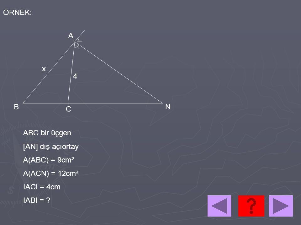 ÖRNEK: A x 4 B N C ABC bir üçgen [AN] dış açıortay A(ABC) = 9cm² A(ACN) = 12cm² IACI = 4cm IABI =